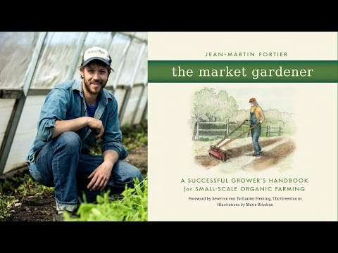 The Market Gardener with Jean-Martin Fortier, Six Figure Farming Part 1 Introduction