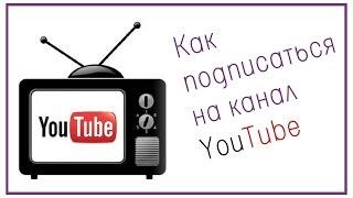 Как подписаться на канал Youtube