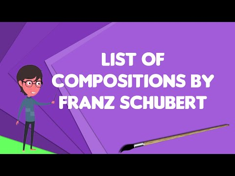 What is List of compositions by Franz Schubert?, Explain List of compositions by Franz Schubert