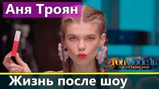 Аня Троян: Жизнь после Топ-модель по-украински 2
