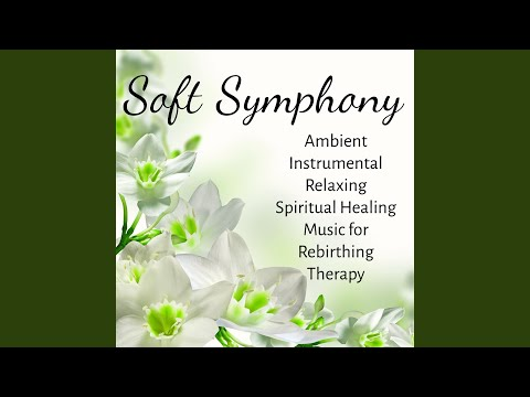 Soft Symphony - Ambient Instrumental Relaxing Spiritual Healing Music for Rebirthing Therapy