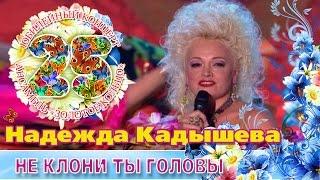 Смотреть клип Надежда Кадышева - Не Клони Ты Головы