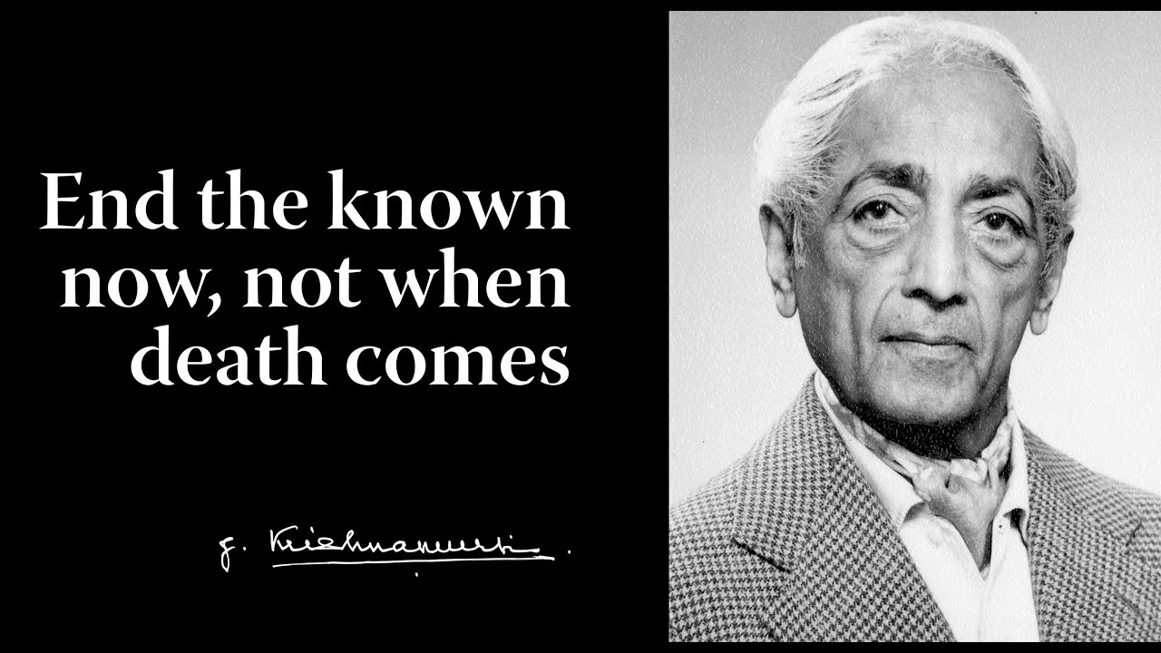 End the known now, not when death comes - Krishnamurti
