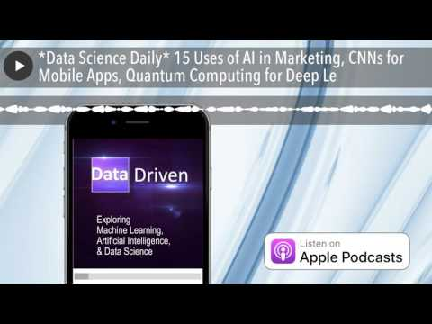 *Data Science Daily* 15 Uses of AI in Marketing, CNNs for Mobile Apps, Quantum Computing for De