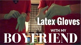 LATEX GLOVES with my BOYFRIEND