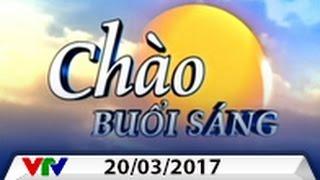 CHÀO BUỔI SÁNG VTV [20/03/2017]   FULL
