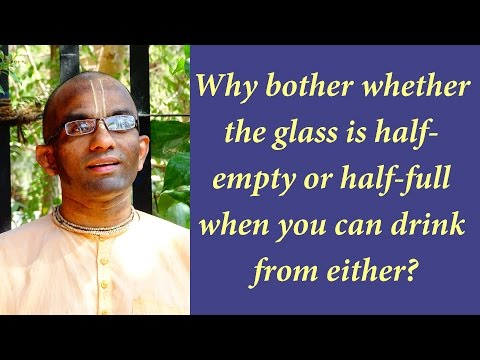 Why bother whether the glass is half-empty or half-full when you can drink from either (Gita 04.11)
