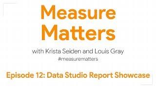 Measure Matters Episode 12: Data Studio Report Showcase
