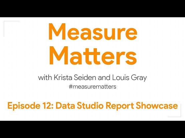 Measure Matters Episode 12: Data Studio Report Showcase