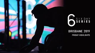 SIX DAY BRISBANE 2019 - FRIDAY HIGHLIGHTS