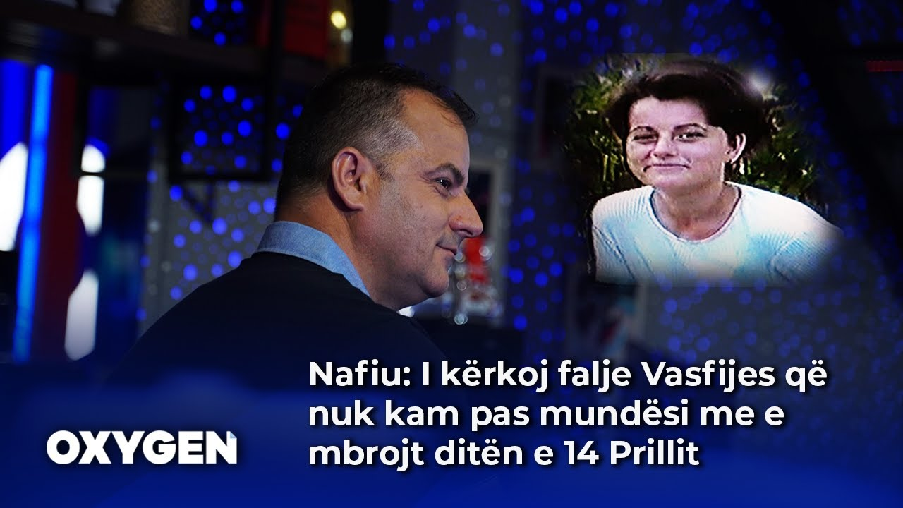 Nafiu: I kërkoj falje Vasfijes që nuk kam pas mundësi me e mbrojt ditën e 14 Prillit