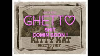 Kitty Kat GHETTO SHIT - SNIPPET