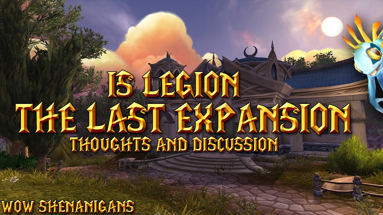 WILL WORLD OF WARCRAFT: LEGION BE THE LAST WOW EXPANSION ...
