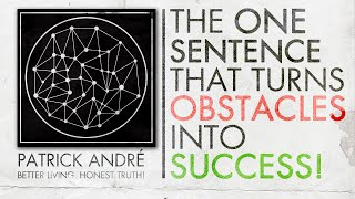 The One Sentence That Turns Obstacles Into Success!