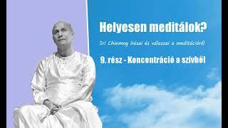 Helyesen meditálok? Sri Chinmoy írásai és válaszai a meditációról. 9. rész Koncentráció a szívből