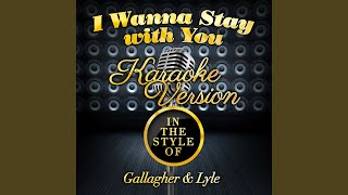 I Wanna Stay with You (In the Style of Gallagher & Lyle) (Karaoke Version)