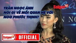 Trần Ngọc Ánh nói gì về mối quan hệ với Noo Phước Thịnh - SAIGONTV