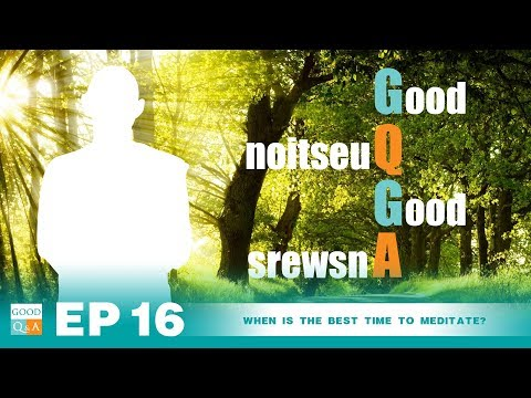 Good Q&A Ep 16: When is the best time to meditate?