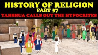HISTORY OF RELIGION (Part 37): YAHSHUA CALLS OUT THE HYPOCRITES