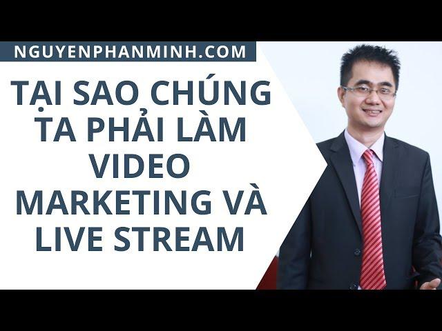 Tại sao chúng ta phải làm video marketing và live stream - Nguyễn Phan Minh
