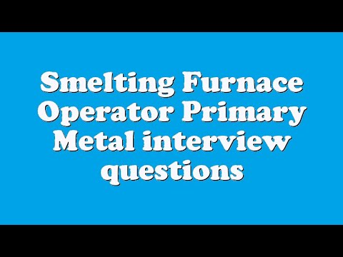 Smelting Furnace Operator Primary Metal interview questions