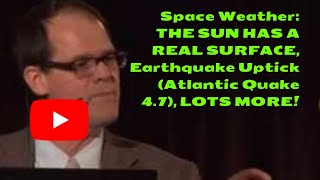 Space Weather: THE SUN HAS A REAL SURFACE, Earthquake Uptick (Atlantic Quake 4.7), LOTS MORE!