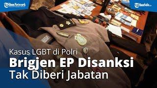 Terlibat Kasus LGBT Di Polri, Brigjen EP Dihukum Tak Diberi Jabatan Hingga Pensiun