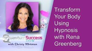 Quantum Success Show:  Transform Your Body Using Hypnosis with Rena Greenberg