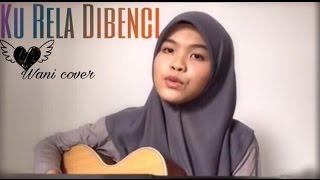 Aiman Tino - Ku Rela Di Benci ( cover ) by Wani