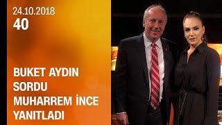 Buket Aydın 40'ta sordu, Muharrem İnce yanıtladı - 24.10.2018 Çarşamba