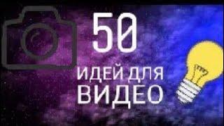 50 ИДЕЙ ДЛЯ ВИДЕО | ПРО ЧТО СНЯТЬ ВИДЕО
