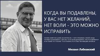 Когда вы подавлены у вас нет желаний нет воли - это можно исправить Михаил Лабковский