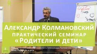 Психолог Александр Колмановский. Практический семинар «Родители и дети». Проблемы воспитания ребенка