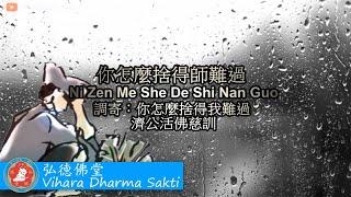 Ni Zen Me She De Shi Nan Guo 你怎麼捨得師難過 (調寄: 你怎麼捨得我難過 Ni Zen Me She De Wo Nan Guo)