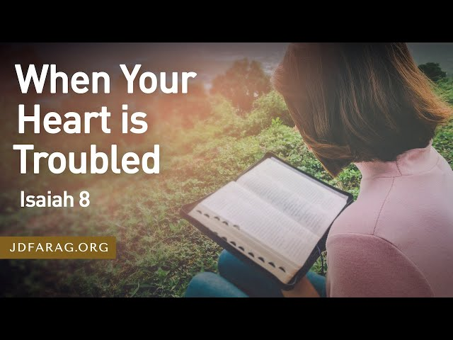 When Your Heart is Troubled, Isaiah 8 – March 18th, 2021