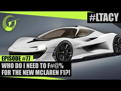 WHO DO I NEED TO F#@% FOR THE NEW MCLAREN F1?! LTACY - Episode 77