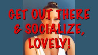 GET OUT & SOCIALIZE, LOVELY!