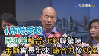 民進黨整合力強 韓國瑜驚嘆「手斷掉還會長出來 癒合力像妖怪」【即時受訪】