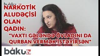 """Narkotik aludəçisi olan qadın: """"Vaxtı gələndə övladını da qurban vermək istəyirsən"""""""