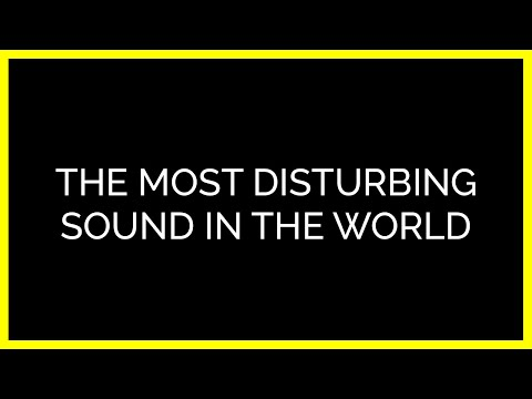 The Most Disturbing Sound in the World