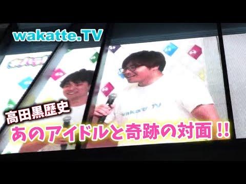 高田失神寸前!! 憧れのアイドルと共演!【wakatte.TV】#98