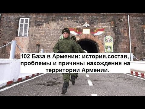 102 База в Армении:история,состав,проблемы и причины нахождения ее на территории Армении.