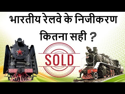 Privatisation of Indian Railways - A good Step? - भारतीय रेलवे का निजीकरण - Current Affairs 2018