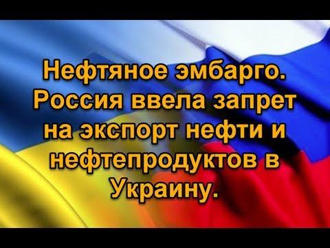 Нефтяное эмбарго. Россия ввела запрет на экспорт нефти и нефтепродуктов в Украину.
