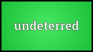 Undeterred Meaning