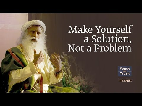 Making  Yourself  a Solution,Not a PROBLEM. SADHGURU Explain.