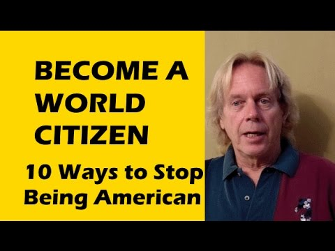 10 Ways to To Stop Being American, Unhook Live Abroad be World Citizen