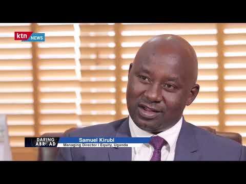 Daring Abroad: Samuel Kirubi, Equity Bank Managing Director Uganda