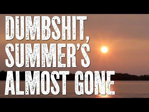 Dumbshit, Summer's Almost Gone