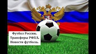 Футбол России. Трансферы РФПЛ. Новости футбола